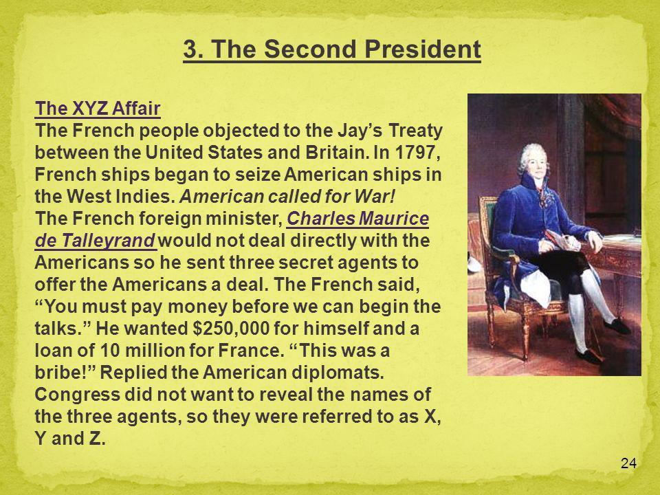 24 The XYZ Affair The French people objected to the Jays Treaty between the United States and Britain. In 1797, French ships began to seize American s
