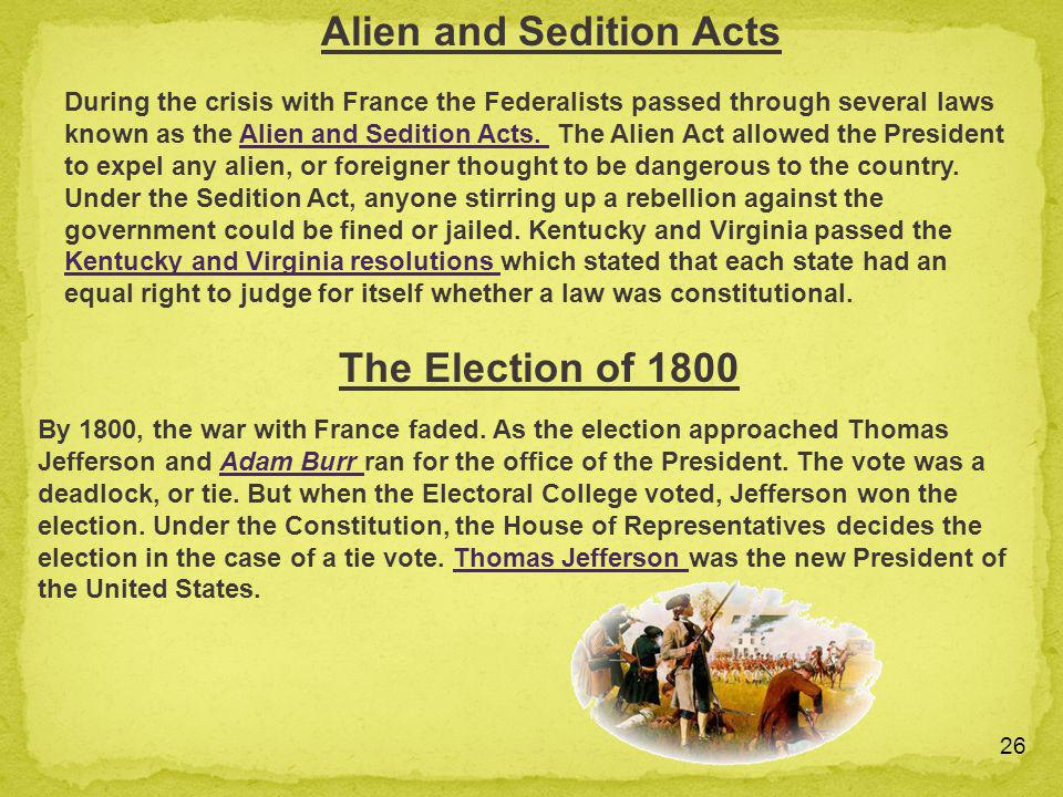 26 During the crisis with France the Federalists passed through several laws known as the Alien and Sedition Acts. The Alien Act allowed the President