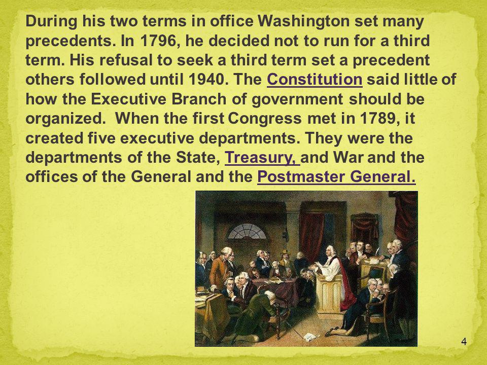 4 During his two terms in office Washington set many precedents. In 1796, he decided not to run for a third term. His refusal to seek a third term set