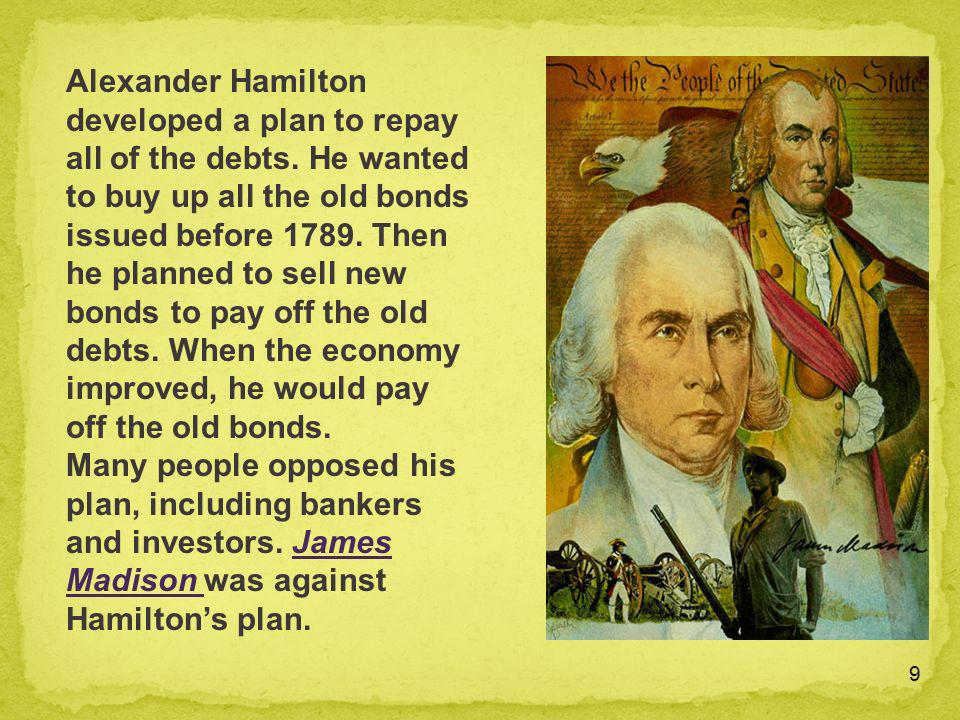 9 Alexander Hamilton developed a plan to repay all of the debts. He wanted to buy up all the old bonds issued before 1789. Then he planned to sell new