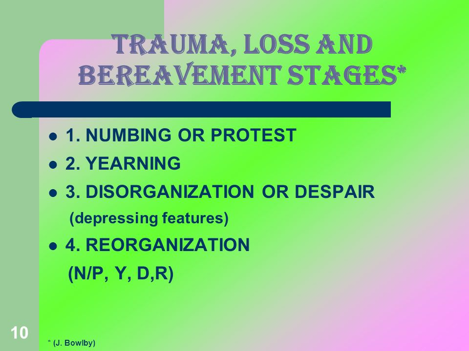 10 TRAUMA, LOSS AND BEREAVEMENT stages* 1. NUMBING OR PROTEST 2. YEARNING 3. DISORGANIZATION OR DESPAIR (depressing features) 4. REORGANIZATION (N/P,