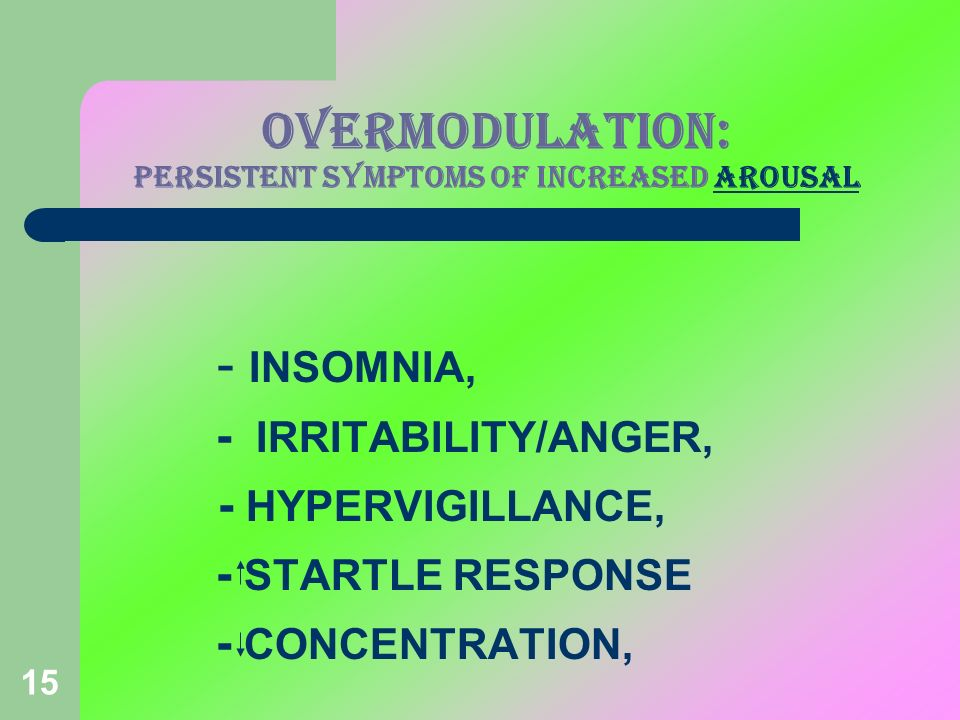15 OVERMODULATION: PERSISTENT SYMPTOMS OF INCREASED AROUSAL - INSOMNIA, - IRRITABILITY/ANGER, - HYPERVIGILLANCE, - STARTLE RESPONSE - CONCENTRATION,