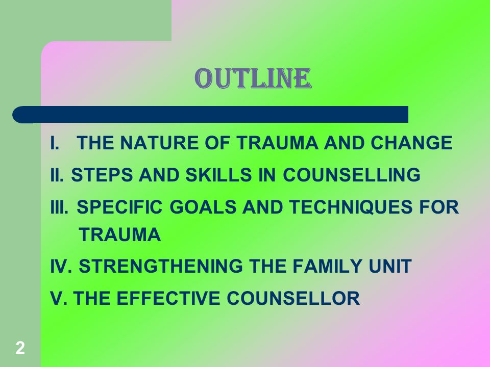 2 OUTLINE I. THE NATURE OF TRAUMA AND CHANGE II. STEPS AND SKILLS IN COUNSELLING III. SPECIFIC GOALS AND TECHNIQUES FOR TRAUMA IV. STRENGTHENING THE F