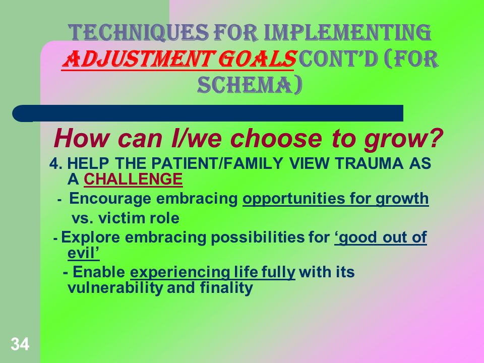 34 TECHNIQUES FOR IMPLEMENTING ADJUSTMENT GOALS CONTD (FOR Schema) How can I/we choose to grow? 4. HELP THE PATIENT/FAMILY VIEW TRAUMA AS A CHALLENGE