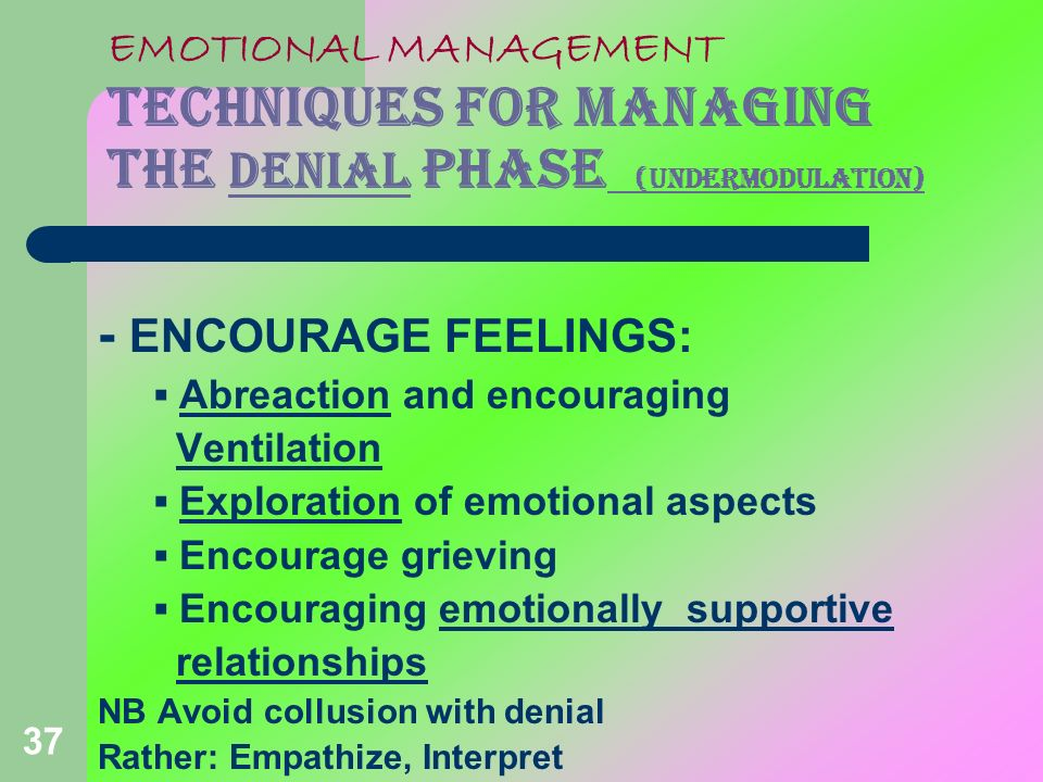 37 EMOTIONAL MANAGEMENT TECHNIQUES FOR MANAGING THE DENIAL PHASE (undermodulation) - ENCOURAGE FEELINGS: Abreaction and encouraging Ventilation Explor