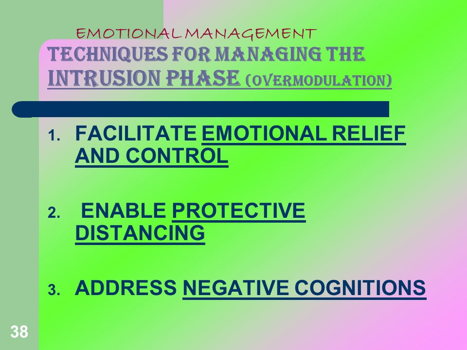 38 EMOTIONAL MANAGEMENT TECHNIQUES FOR MANAGING THE INTRUSION PHASE (overmodulation) 1. FACILITATE EMOTIONAL RELIEF AND CONTROL 2. ENABLE PROTECTIVE D