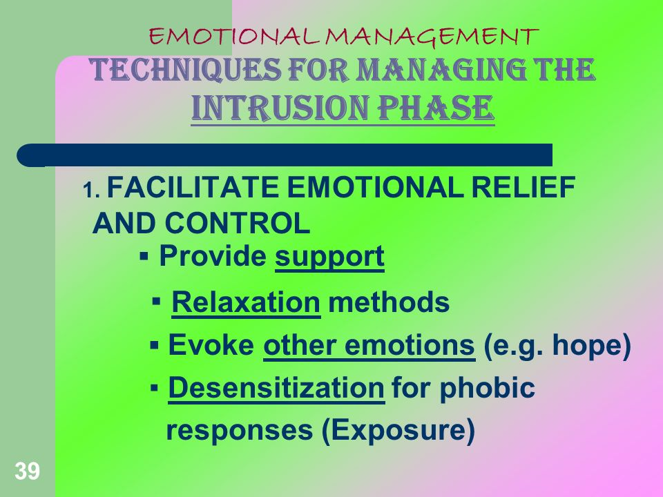 39 EMOTIONAL MANAGEMENT TECHNIQUES FOR MANAGING THE INTRUSION PHASE 1. FACILITATE EMOTIONAL RELIEF AND CONTROL Provide support Relaxation methods Evok