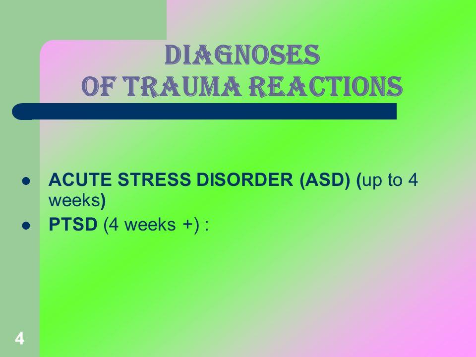 4 DIAGNOSES OF TRAUMA Reactions ACUTE STRESS DISORDER (ASD) (up to 4 weeks) PTSD (4 weeks +) :