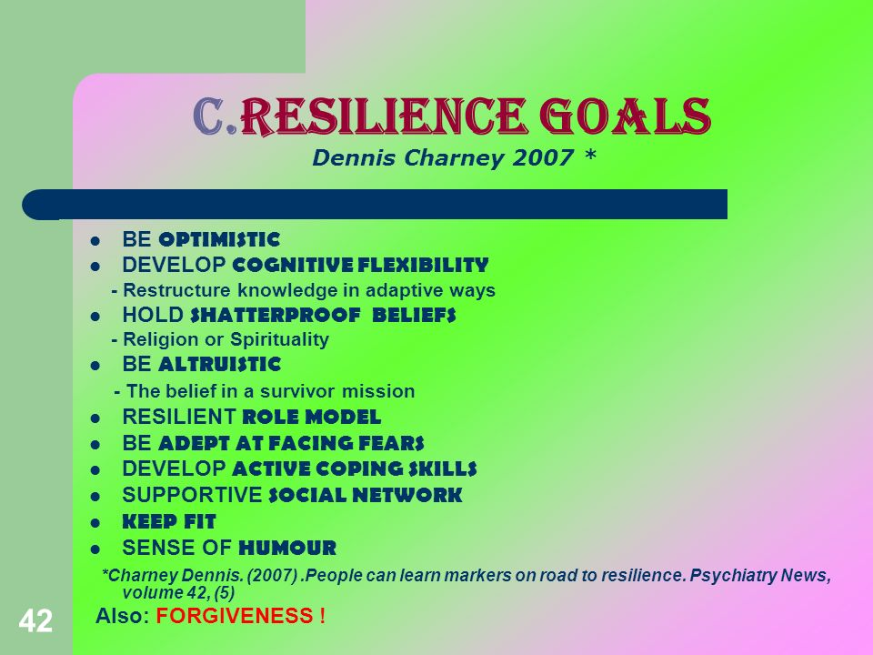 42 c.Resilience goals Dennis Charney 2007 * BE OPTIMISTIC DEVELOP COGNITIVE FLEXIBILITY - Restructure knowledge in adaptive ways HOLD SHATTERPROOF BEL