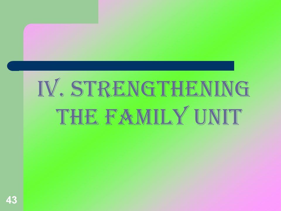 43 IV. STRENGTHENING THE FAMILY unit