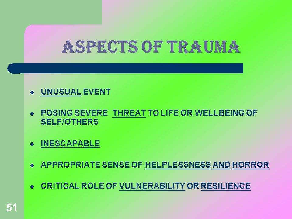 51 ASPECTS OF TRAUMA UNUSUAL EVENT POSING SEVERE THREAT TO LIFE OR WELLBEING OF SELF/OTHERS INESCAPABLE APPROPRIATE SENSE OF HELPLESSNESS AND HORROR C