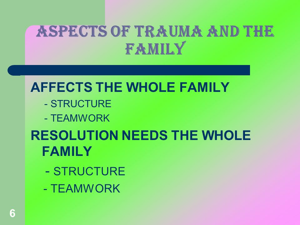 6 Aspects of TRAUMA and the family AFFECTS THE WHOLE FAMILY - STRUCTURE - TEAMWORK RESOLUTION NEEDS THE WHOLE FAMILY - STRUCTURE - TEAMWORK