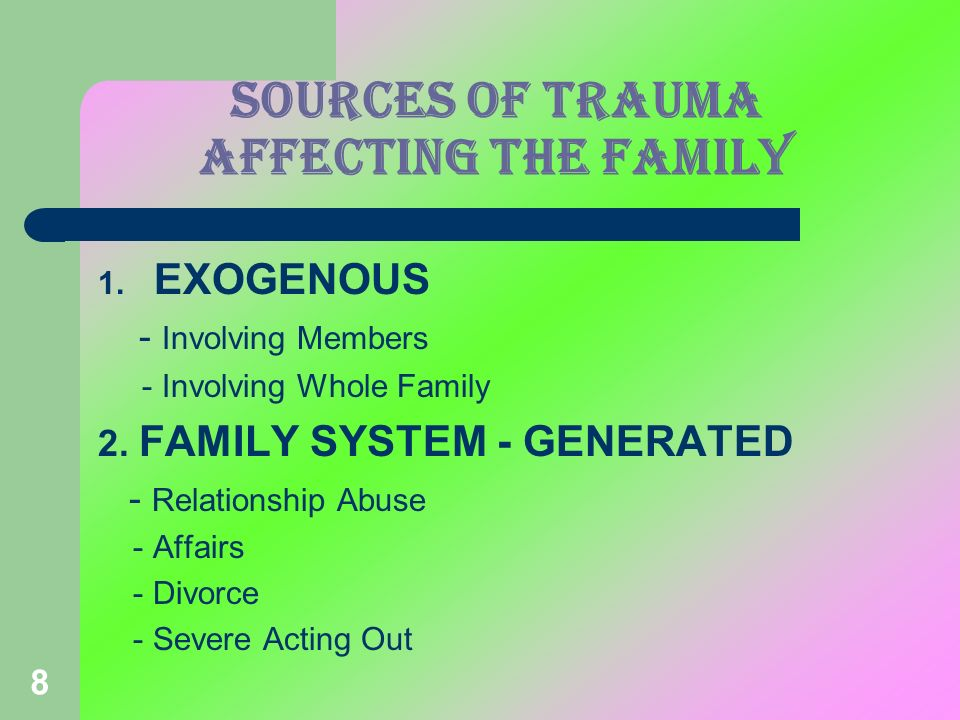8 SOURCES OF TRAUMA affecting the family 1. EXOGENOUS - Involving Members - Involving Whole Family 2. FAMILY SYSTEM - GENERATED - Relationship Abuse -
