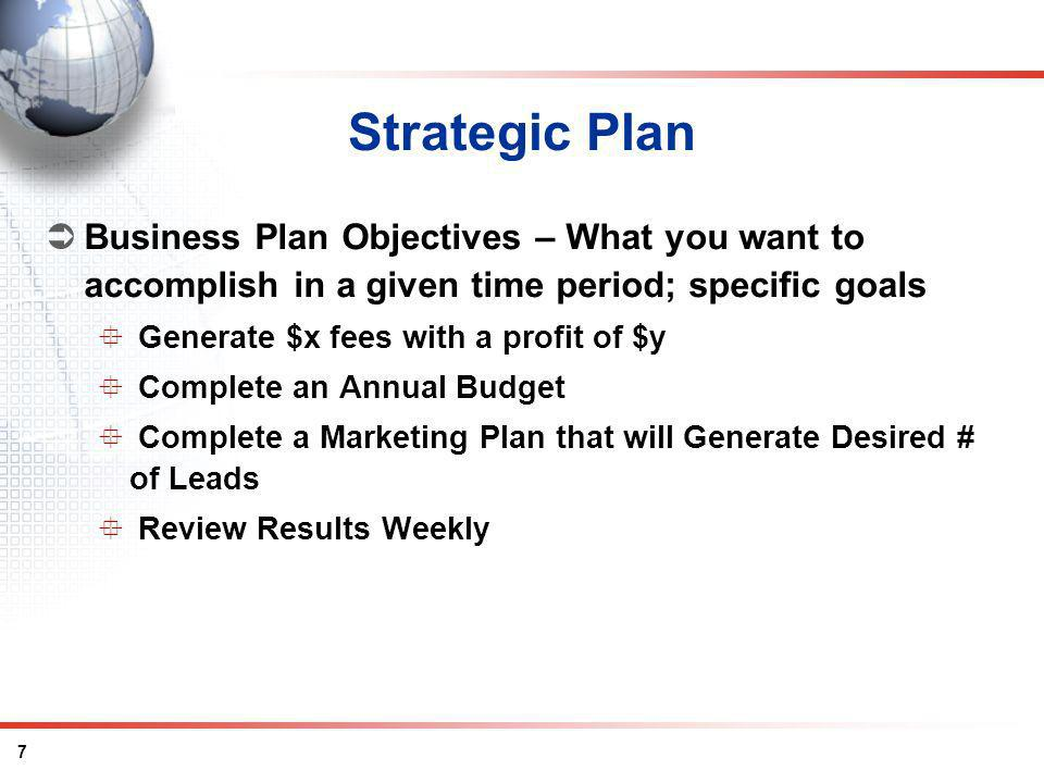 7 Strategic Plan Business Plan Objectives – What you want to accomplish in a given time period; specific goals Generate $x fees with a profit of $y Complete an Annual Budget Complete a Marketing Plan that will Generate Desired # of Leads Review Results Weekly