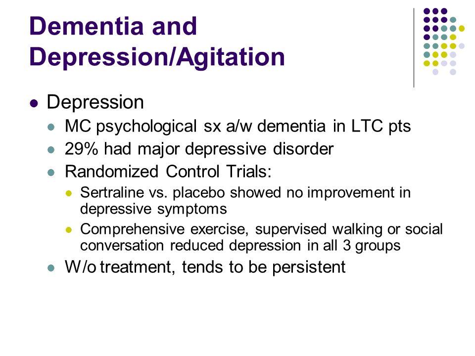 Dementia and Depression/Agitation Depression MC psychological sx a/w dementia in LTC pts 29% had major depressive disorder Randomized Control Trials: