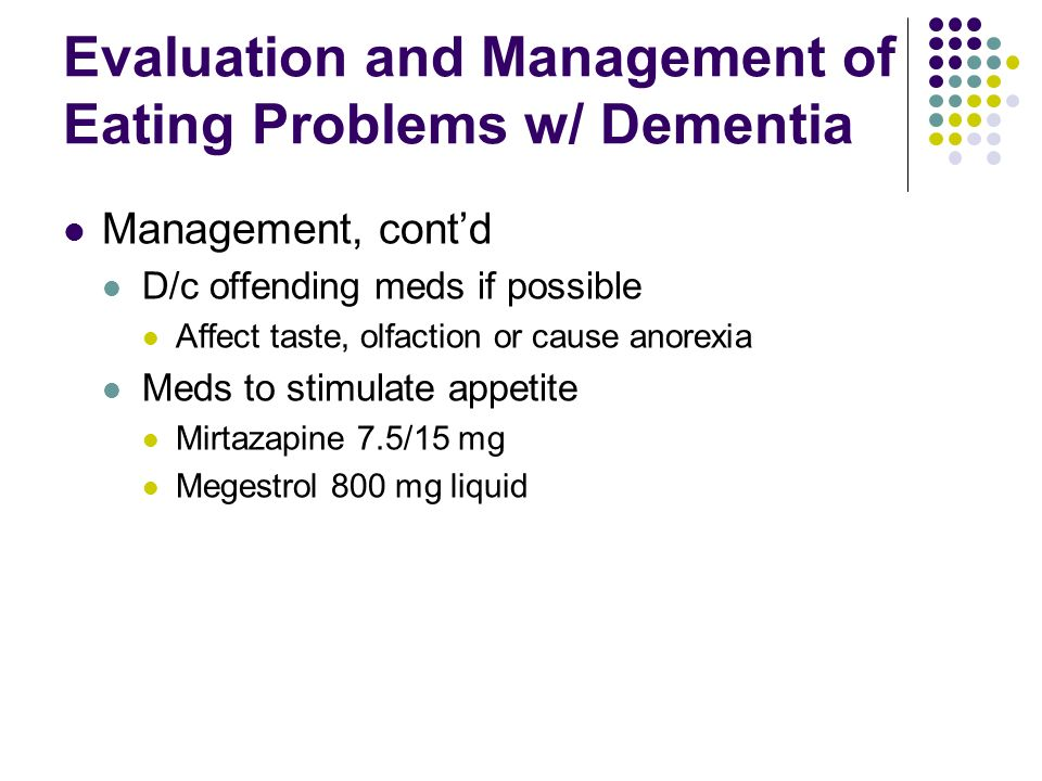 Evaluation and Management of Eating Problems w/ Dementia Management, contd D/c offending meds if possible Affect taste, olfaction or cause anorexia Me