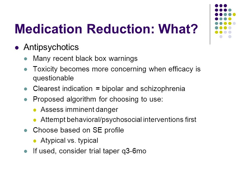 Medication Reduction: What? Antipsychotics Many recent black box warnings Toxicity becomes more concerning when efficacy is questionable Clearest indi