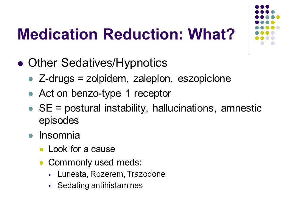Medication Reduction: What? Other Sedatives/Hypnotics Z-drugs = zolpidem, zaleplon, eszopiclone Act on benzo-type 1 receptor SE = postural instability