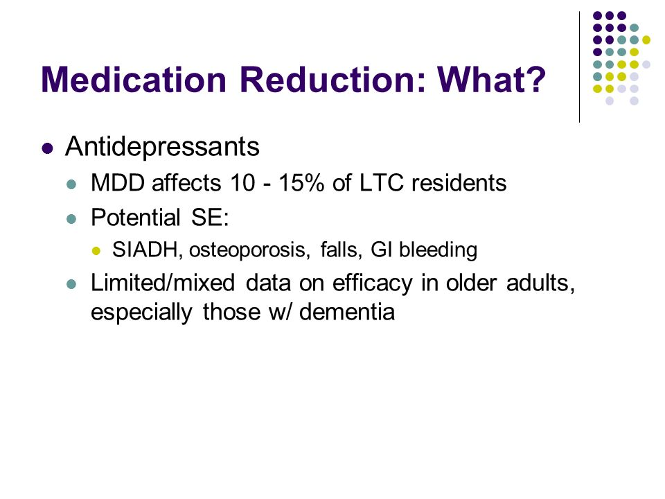 Medication Reduction: What? Antidepressants MDD affects 10 - 15% of LTC residents Potential SE: SIADH, osteoporosis, falls, GI bleeding Limited/mixed