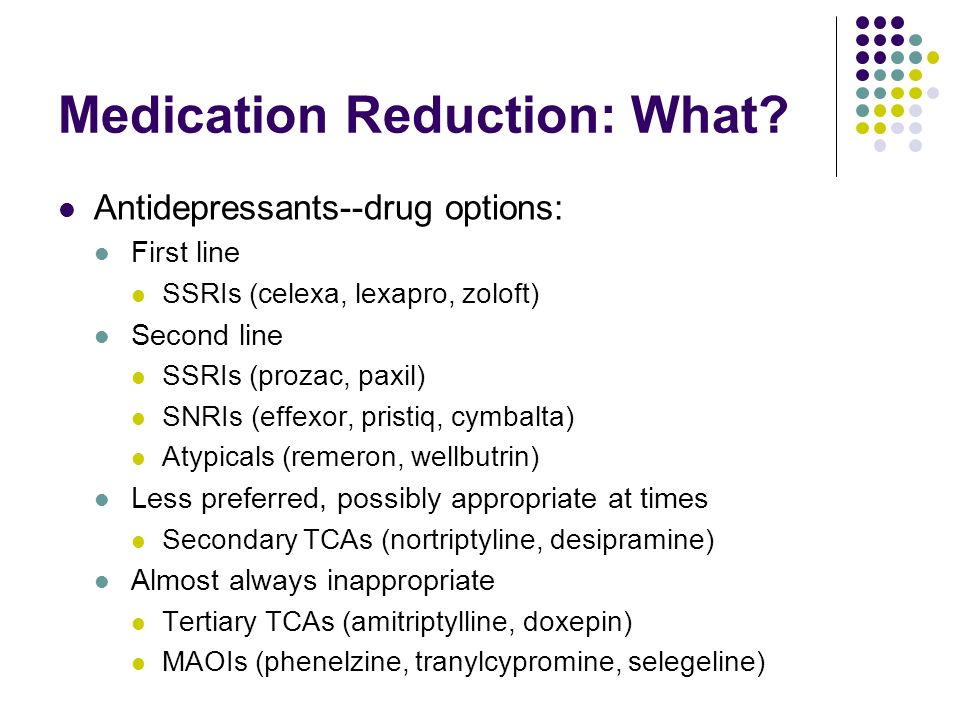 Medication Reduction: What? Antidepressants--drug options: First line SSRIs (celexa, lexapro, zoloft) Second line SSRIs (prozac, paxil) SNRIs (effexor