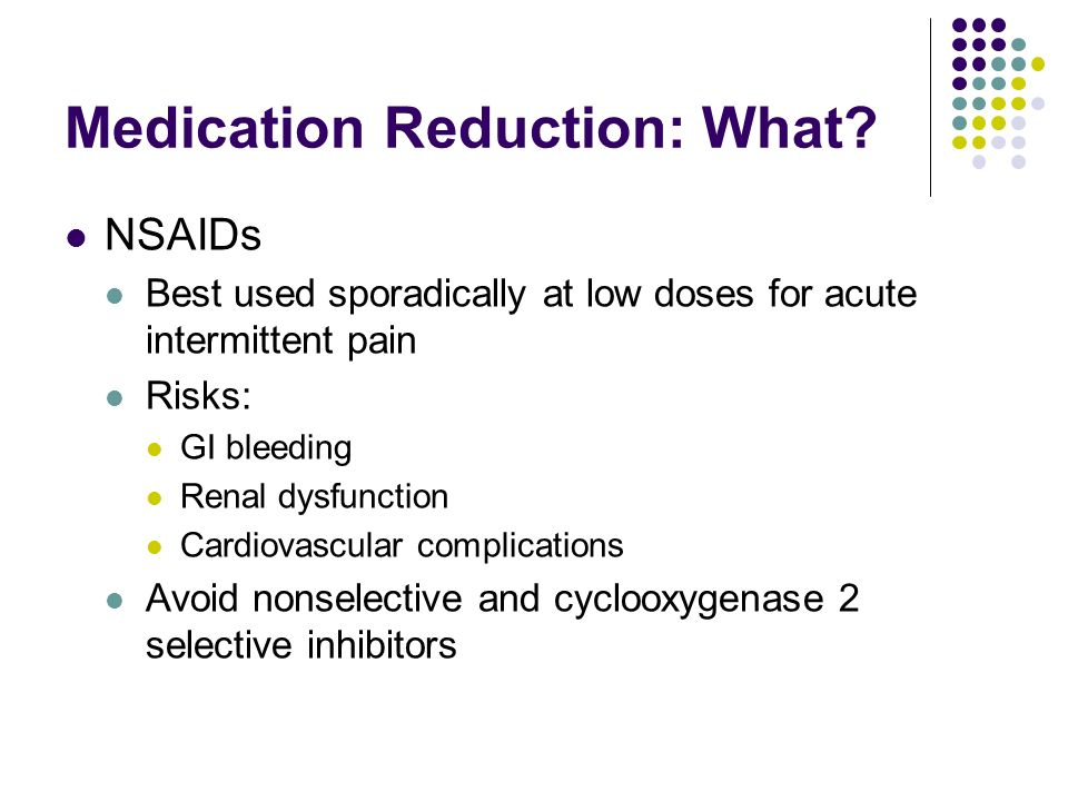 Medication Reduction: What? NSAIDs Best used sporadically at low doses for acute intermittent pain Risks: GI bleeding Renal dysfunction Cardiovascular
