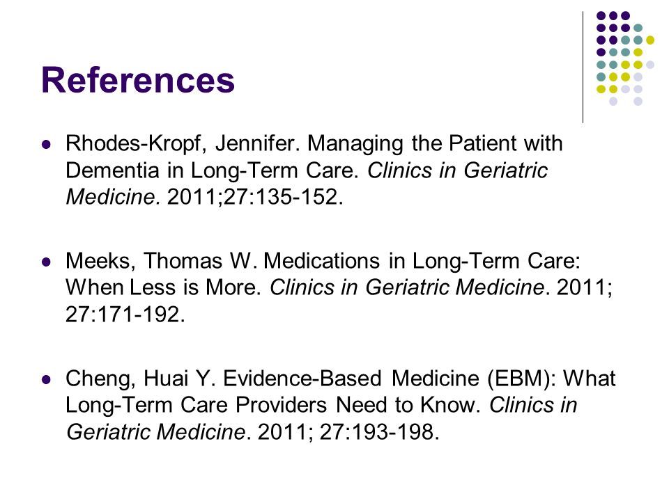 References Rhodes-Kropf, Jennifer. Managing the Patient with Dementia in Long-Term Care. Clinics in Geriatric Medicine. 2011;27:135-152. Meeks, Thomas