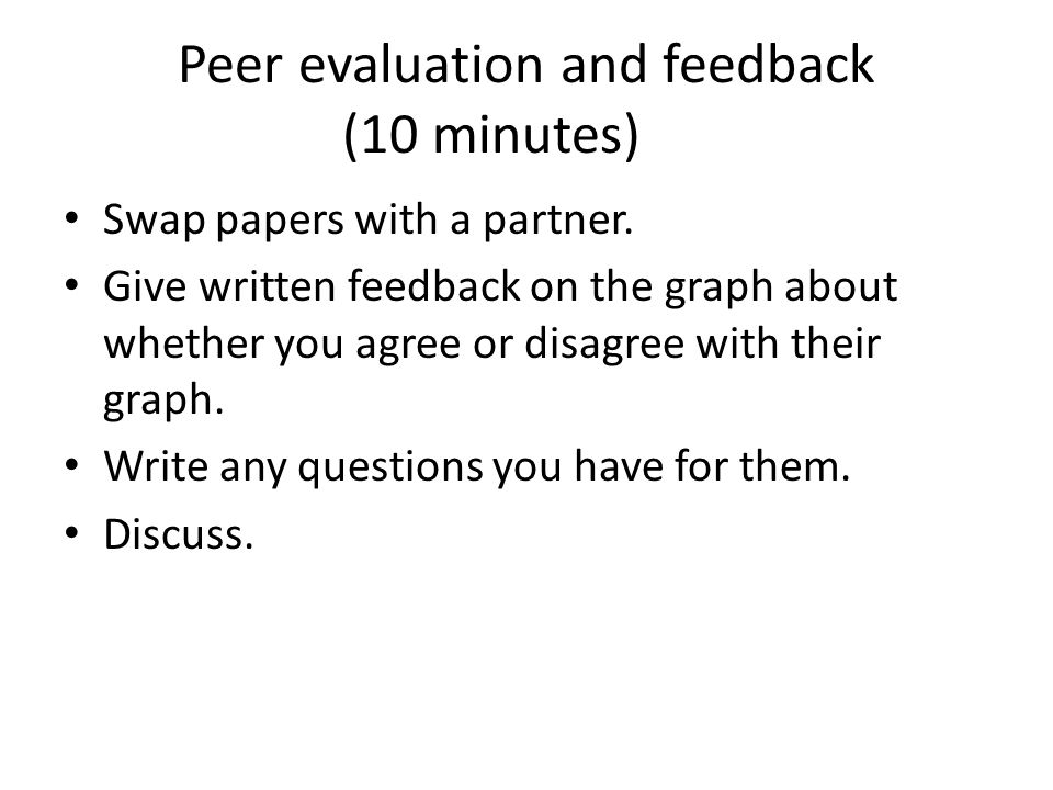 Peer evaluation and feedback (10 minutes) Swap papers with a partner. Give written feedback on the graph about whether you agree or disagree with thei