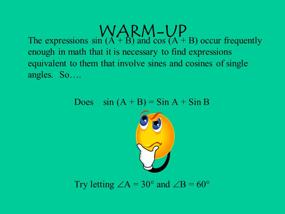 WARM-UP The expressions sin (A + B) and cos (A + B) occur frequently enough in math that it is necessary to find expressions equivalent to them that i