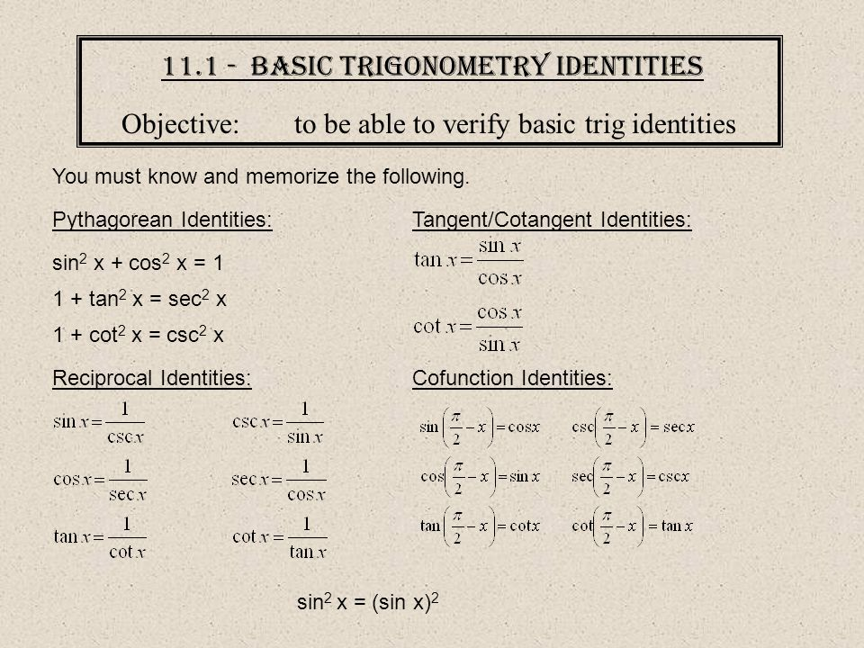 11.1 - Basic Trigonometry Identities Objective:to be able to verify basic trig identities You must know and memorize the following. Pythagorean Identi