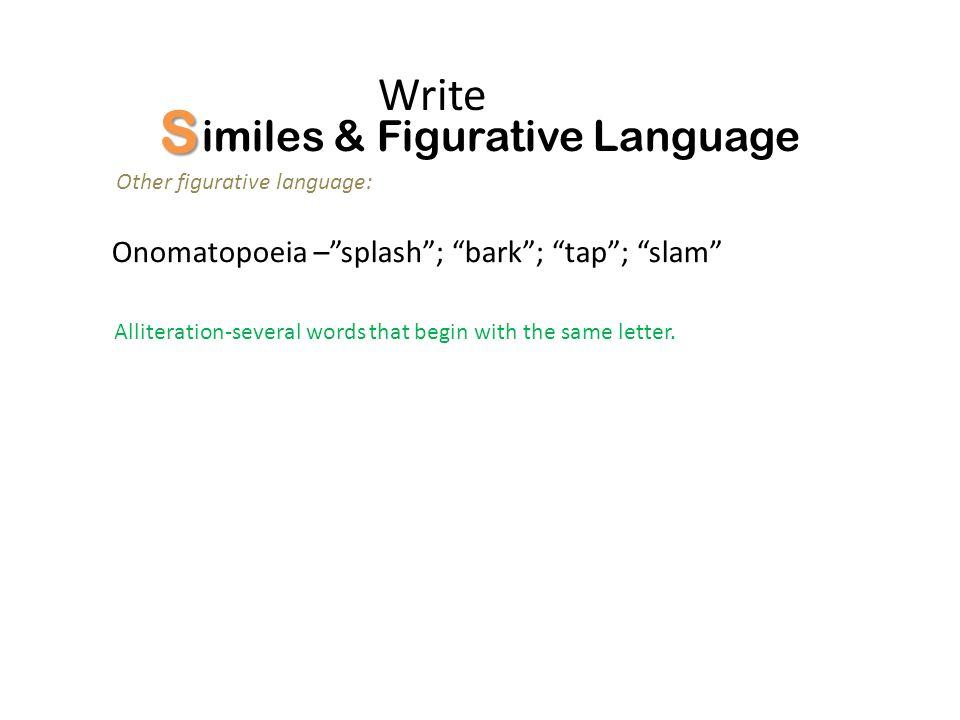 S imiles & Figurative Language Other figurative language: Write Onomatopoeia –splash; bark; tap; slam Alliteration-several words that begin with the s