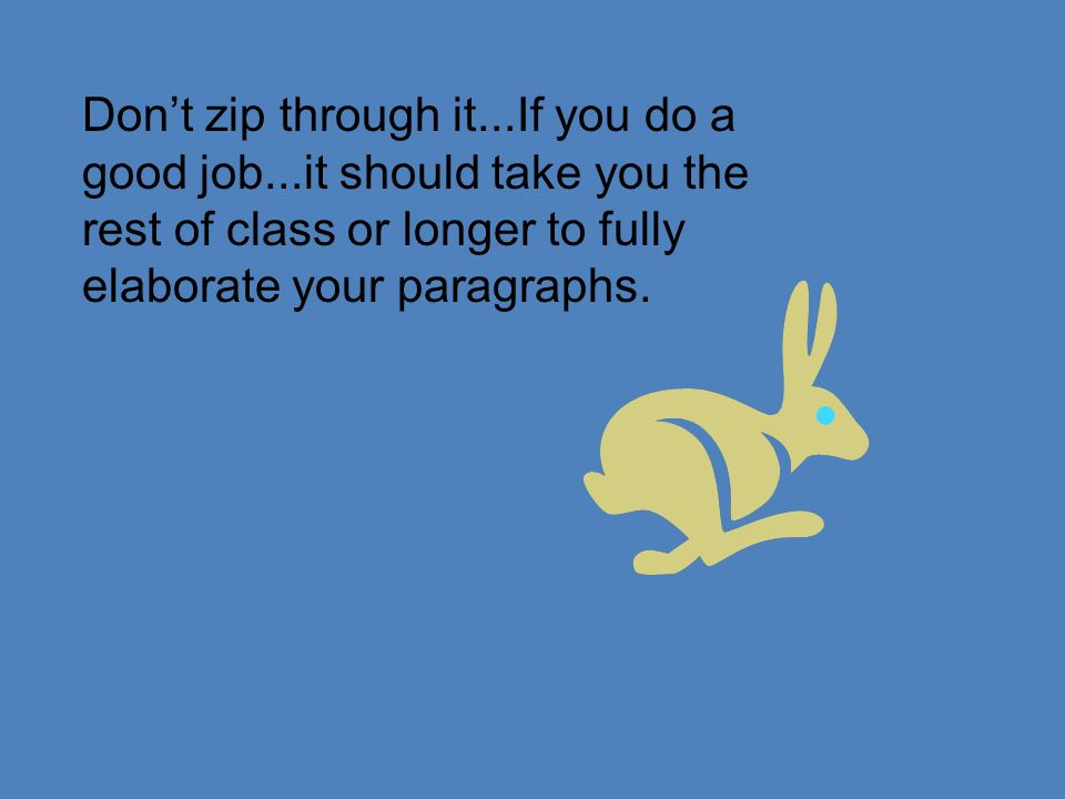 Dont zip through it...If you do a good job...it should take you the rest of class or longer to fully elaborate your paragraphs.