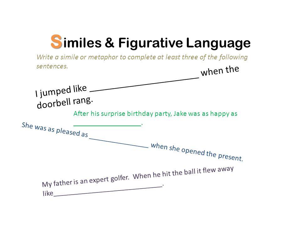 S imiles & Figurative Language Other figurative language: Write Onomatopoeia –splash; bark; tap; slam Alliteration-several words that begin with the same letter.