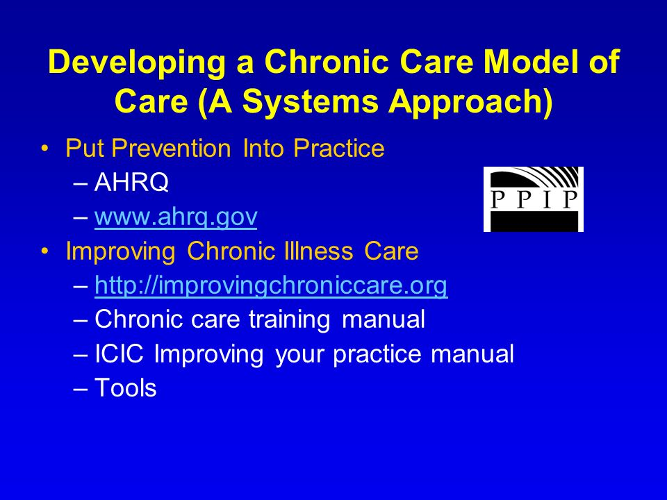 Developing a Chronic Care Model of Care (A Systems Approach) Put Prevention Into Practice –AHRQ –www.ahrq.govwww.ahrq.gov Improving Chronic Illness Ca