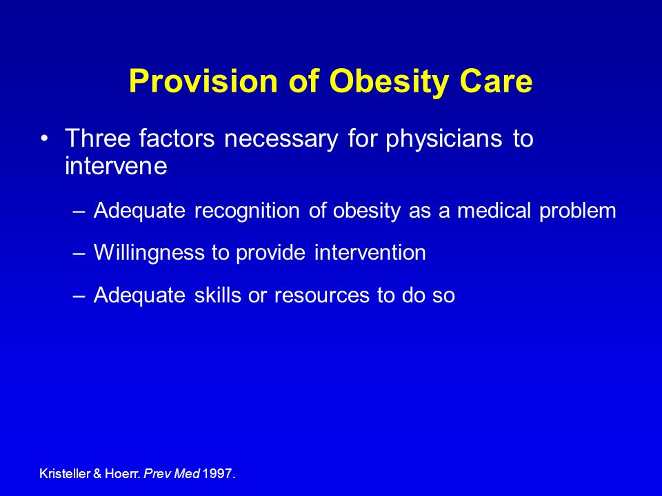Provision of Obesity Care Three factors necessary for physicians to intervene –Adequate recognition of obesity as a medical problem –Willingness to pr