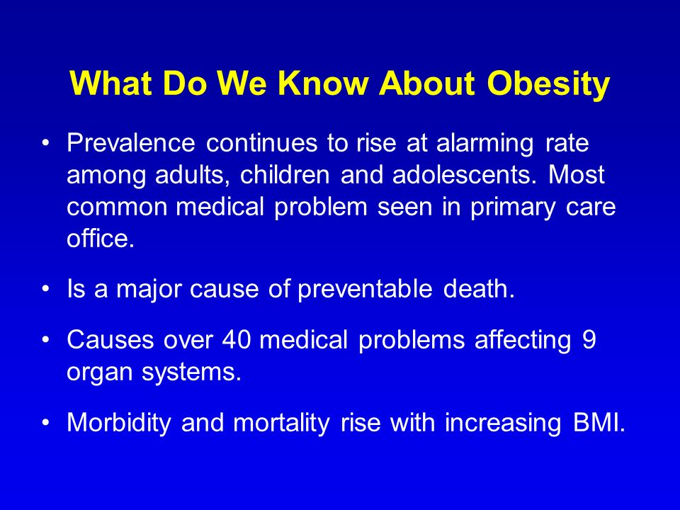 What Do We Know About Obesity Prevalence continues to rise at alarming rate among adults, children and adolescents. Most common medical problem seen i