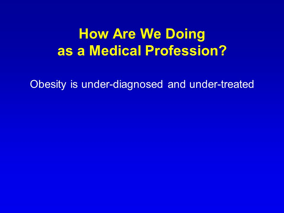 How Are We Doing as a Medical Profession? Obesity is under-diagnosed and under-treated