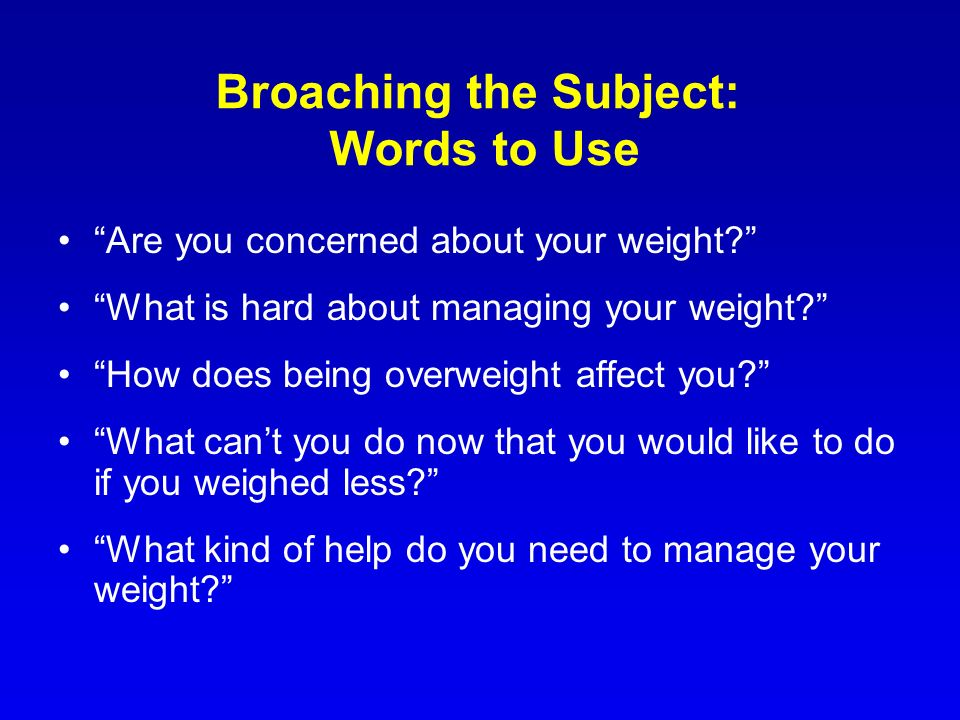 Broaching the Subject: Words to Use Are you concerned about your weight? What is hard about managing your weight? How does being overweight affect you