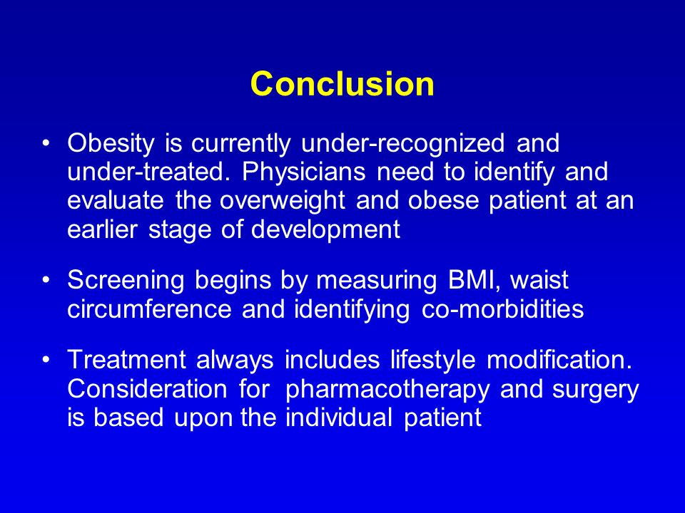 Conclusion Obesity is currently under-recognized and under-treated. Physicians need to identify and evaluate the overweight and obese patient at an ea