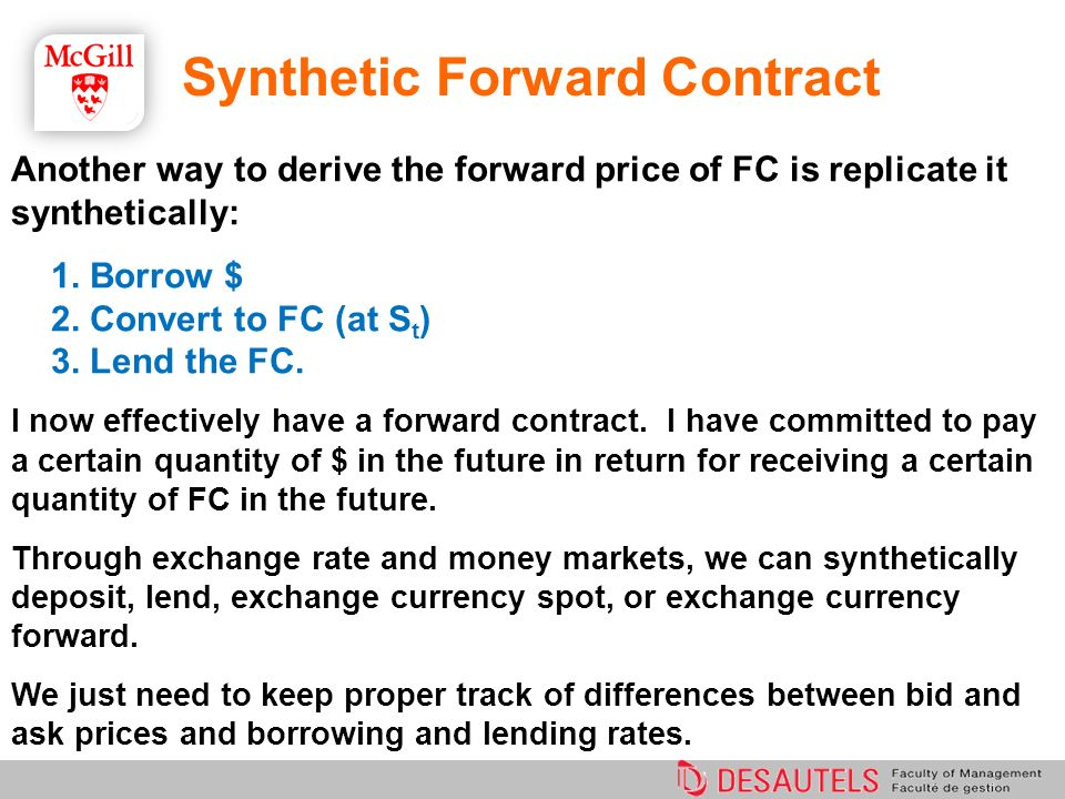 Synthetic Forward Contract Another way to derive the forward price of FC is replicate it synthetically: 1. Borrow $ 2. Convert to FC (at S t ) 3. Lend