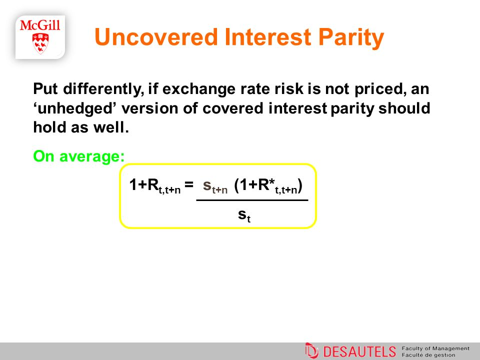 Uncovered Interest Parity Put differently, if exchange rate risk is not priced, an unhedged version of covered interest parity should hold as well. On