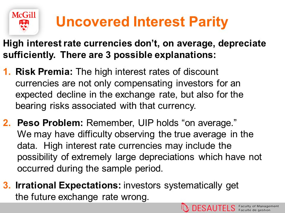 Uncovered Interest Parity High interest rate currencies dont, on average, depreciate sufficiently. There are 3 possible explanations: 1.Risk Premia: T