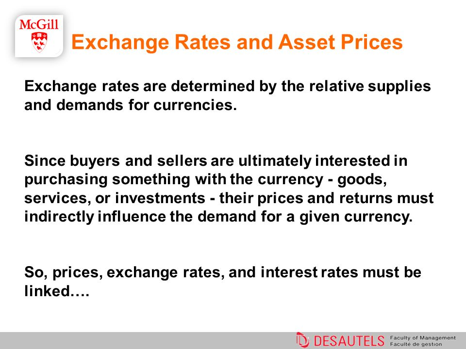 Exchange Rates and Asset Prices Exchange rates are determined by the relative supplies and demands for currencies. Since buyers and sellers are ultima