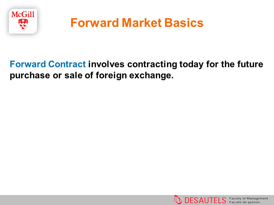 Forward Market Basics Forward Contract involves contracting today for the future purchase or sale of foreign exchange.