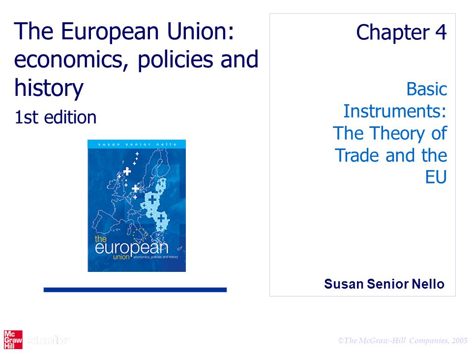© The McGraw-Hill Companies, 2005 Basic Instruments: The Theory of Trade and the EU Chapter 4 The European Union: economics, policies and history 1st