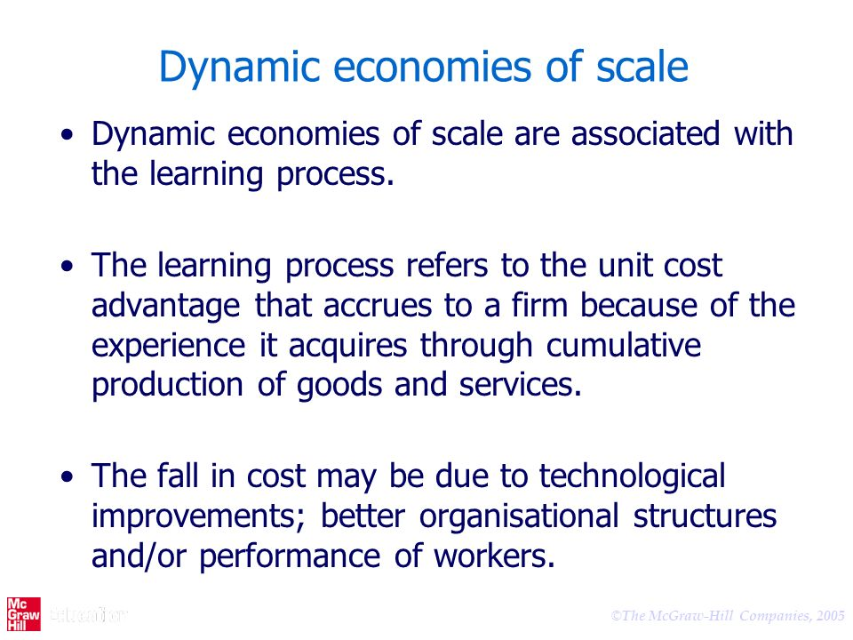 © The McGraw-Hill Companies, 2005 Dynamic economies of scale Dynamic economies of scale are associated with the learning process. The learning process