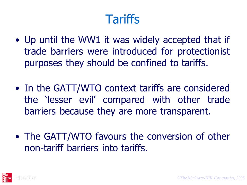 © The McGraw-Hill Companies, 2005 Tariffs Up until the WW1 it was widely accepted that if trade barriers were introduced for protectionist purposes th
