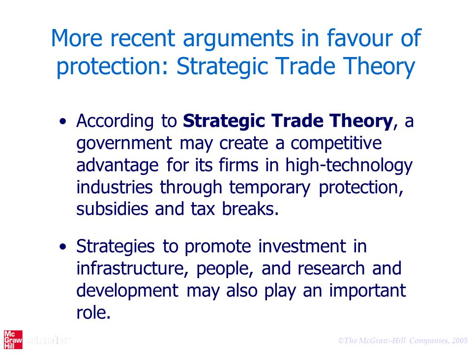 © The McGraw-Hill Companies, 2005 More recent arguments in favour of protection: Strategic Trade Theory According to Strategic Trade Theory, a government may create a competitive advantage for its firms in high-technology industries through temporary protection, subsidies and tax breaks.