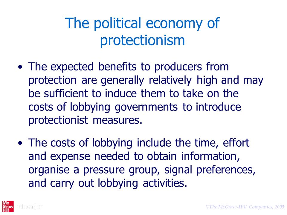 © The McGraw-Hill Companies, 2005 The political economy of protectionism The expected benefits to producers from protection are generally relatively high and may be sufficient to induce them to take on the costs of lobbying governments to introduce protectionist measures.