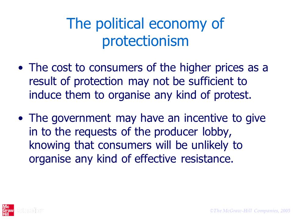 © The McGraw-Hill Companies, 2005 The political economy of protectionism The cost to consumers of the higher prices as a result of protection may not be sufficient to induce them to organise any kind of protest.