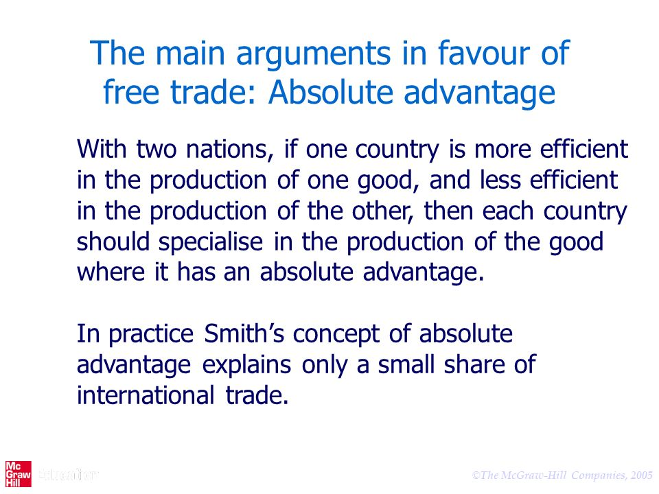 © The McGraw-Hill Companies, 2005 The main arguments in favour of free trade: Absolute advantage With two nations, if one country is more efficient in the production of one good, and less efficient in the production of the other, then each country should specialise in the production of the good where it has an absolute advantage.